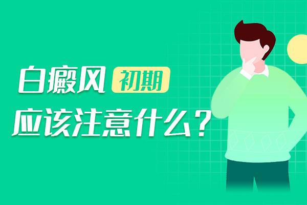 湘潭白癜风初期应该要注意什么?