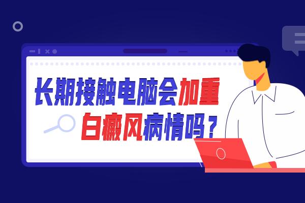 湘潭长期接触电脑会对白癜风有什么危害?
